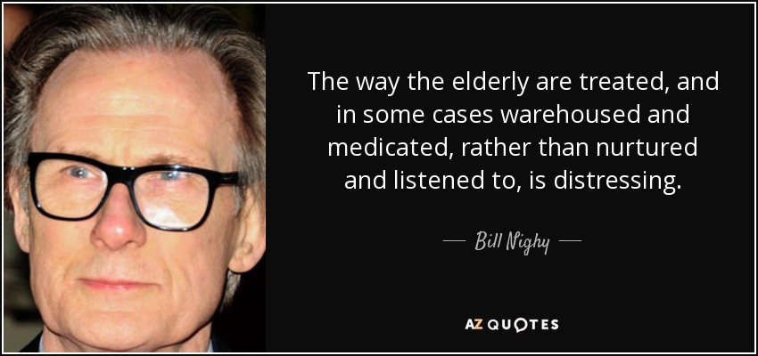 The way the elderly are treated, and in some cases warehoused and medicated, rather than nurtured and listened to, is distressing. - Bill Nighy