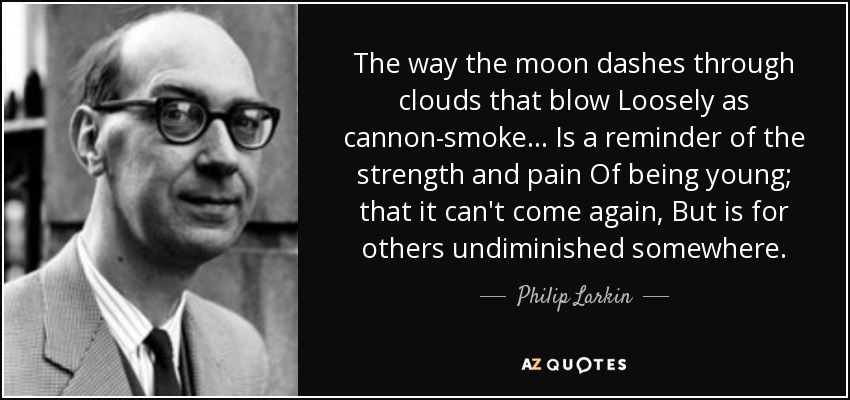 The way the moon dashes through clouds that blow Loosely as cannon-smoke... Is a reminder of the strength and pain Of being young; that it can't come again, But is for others undiminished somewhere. - Philip Larkin
