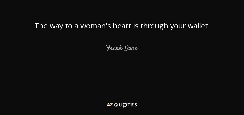 The way to a woman's heart is through your wallet. - Frank Dane