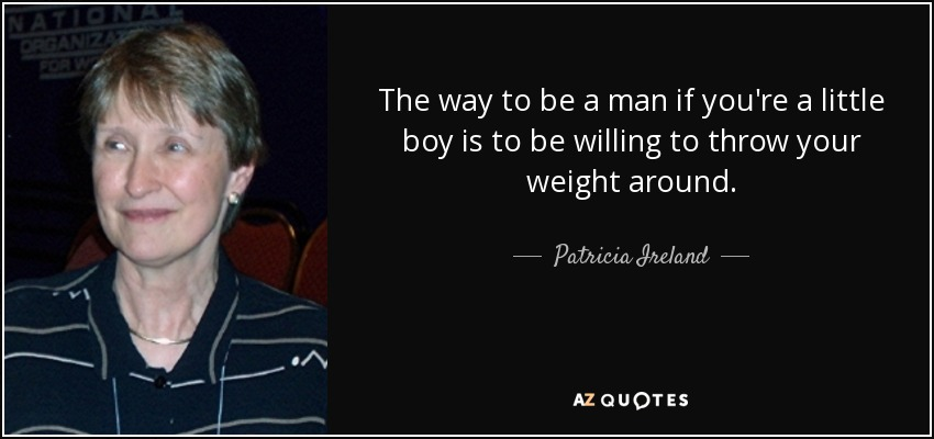 The way to be a man if you're a little boy is to be willing to throw your weight around. - Patricia Ireland