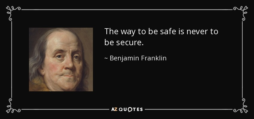 The way to be safe is never to be secure. - Benjamin Franklin