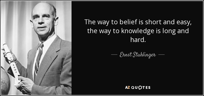 The way to belief is short and easy, the way to knowledge is long and hard. - Ernst Stuhlinger