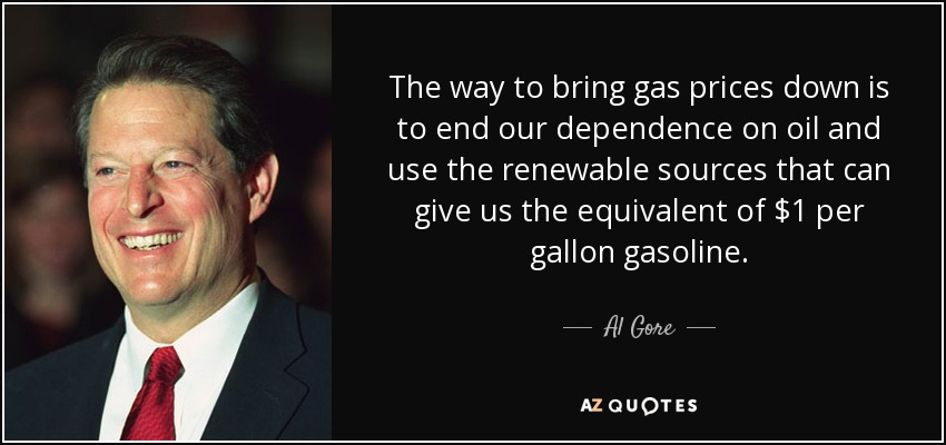 The way to bring gas prices down is to end our dependence on oil and use the renewable sources that can give us the equivalent of $1 per gallon gasoline. - Al Gore