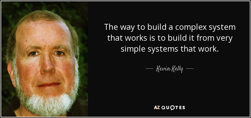 The way to build a complex system that works is to build it from very simple systems that work. - Kevin Kelly