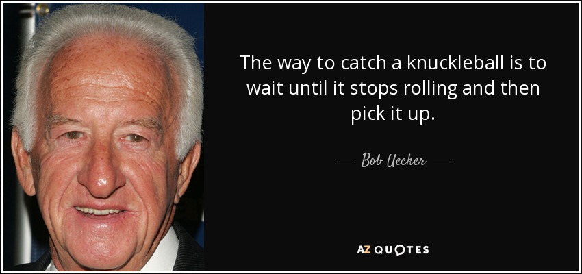 The way to catch a knuckleball is to wait until it stops rolling and then pick it up. - Bob Uecker