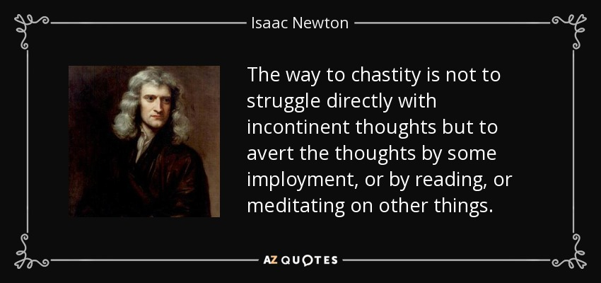 The way to chastity is not to struggle directly with incontinent thoughts but to avert the thoughts by some imployment, or by reading, or meditating on other things. - Isaac Newton