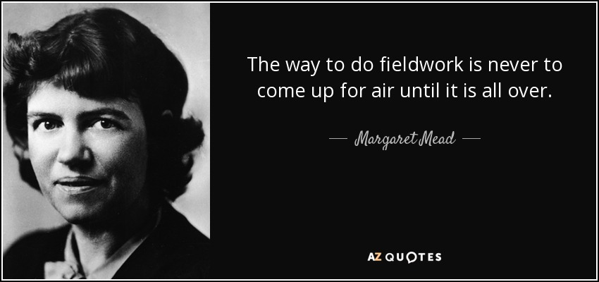 The way to do fieldwork is never to come up for air until it is all over. - Margaret Mead