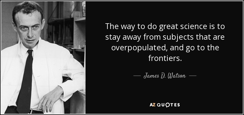The way to do great science is to stay away from subjects that are overpopulated, and go to the frontiers. - James D. Watson