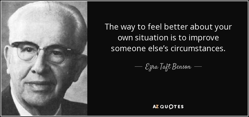 The way to feel better about your own situation is to improve someone else's circumstances. - Ezra Taft Benson