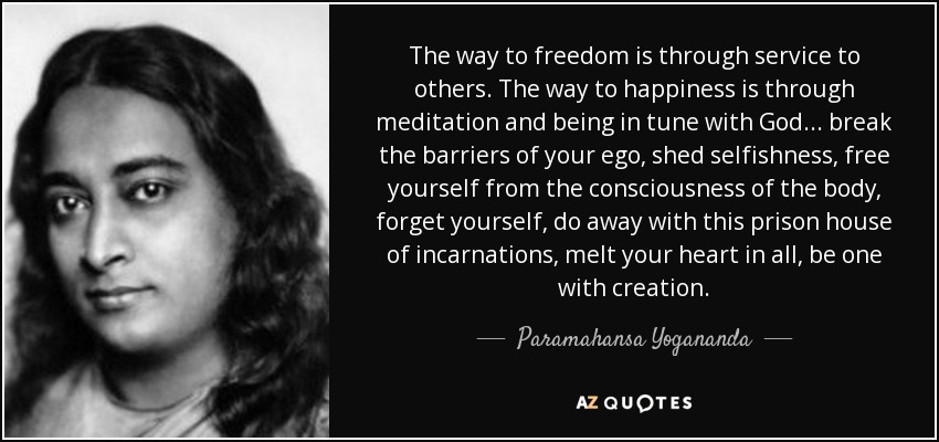 The way to freedom is through service to others. The way to happiness is through meditation and being in tune with God... break the barriers of your ego, shed selfishness, free yourself from the consciousness of the body, forget yourself, do away with this prison house of incarnations, melt your heart in all, be one with creation. - Paramahansa Yogananda