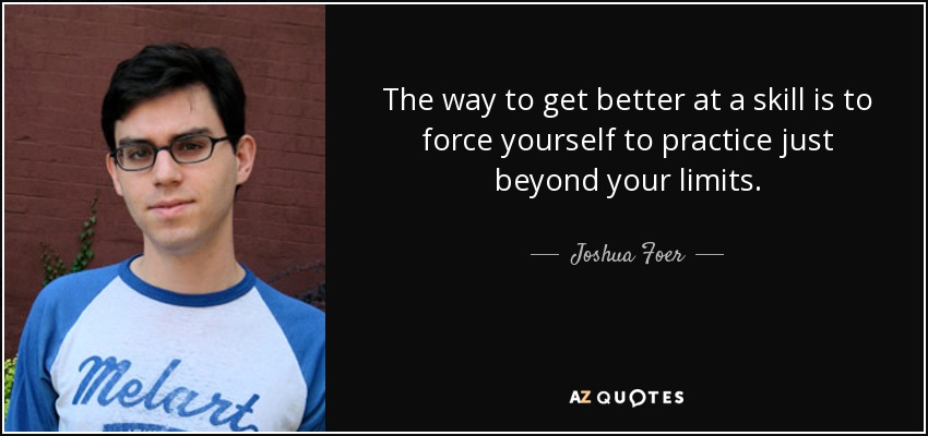 The way to get better at a skill is to force yourself to practice just beyond your limits. - Joshua Foer