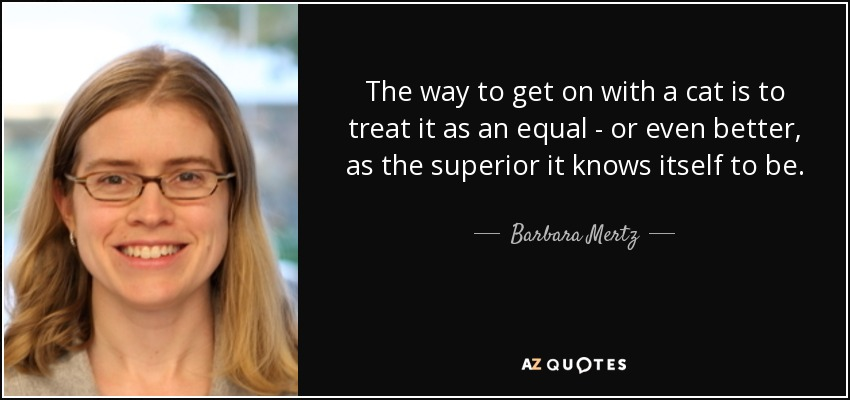 The way to get on with a cat is to treat it as an equal - or even better, as the superior it knows itself to be. - Barbara Mertz