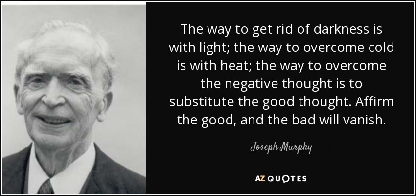 The way to get rid of darkness is with light; the way to overcome cold is with heat; the way to overcome the negative thought is to substitute the good thought. Affirm the good, and the bad will vanish. - Joseph Murphy