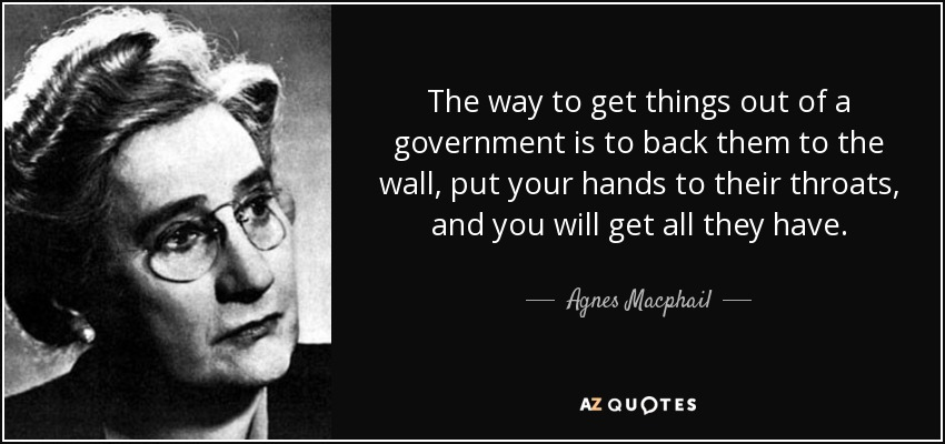 The way to get things out of a government is to back them to the wall, put your hands to their throats, and you will get all they have. - Agnes Macphail