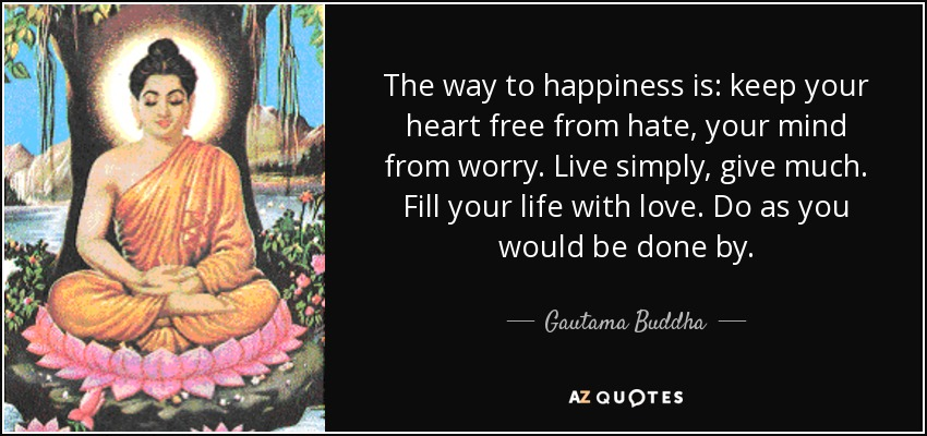 The way to happiness is: keep your heart free from hate, your mind from worry. Live simply, give much. Fill your life with love. Do as you would be done by. - Gautama Buddha