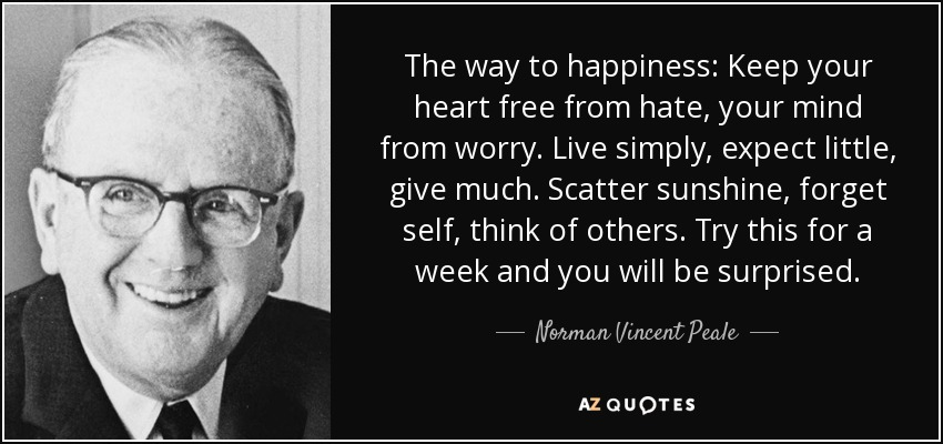 The way to happiness: Keep your heart free from hate, your mind from worry. Live simply, expect little, give much. Scatter sunshine, forget self, think of others. Try this for a week and you will be surprised. - Norman Vincent Peale