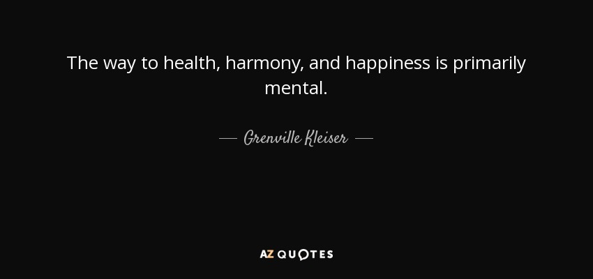 The way to health, harmony, and happiness is primarily mental. - Grenville Kleiser
