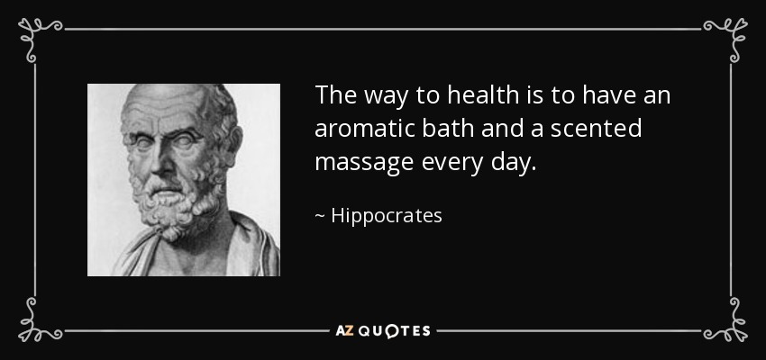The way to health is to have an aromatic bath and a scented massage every day. - Hippocrates