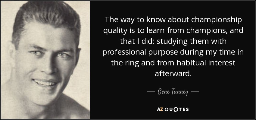 The way to know about championship quality is to learn from champions, and that I did; studying them with professional purpose during my time in the ring and from habitual interest afterward. - Gene Tunney
