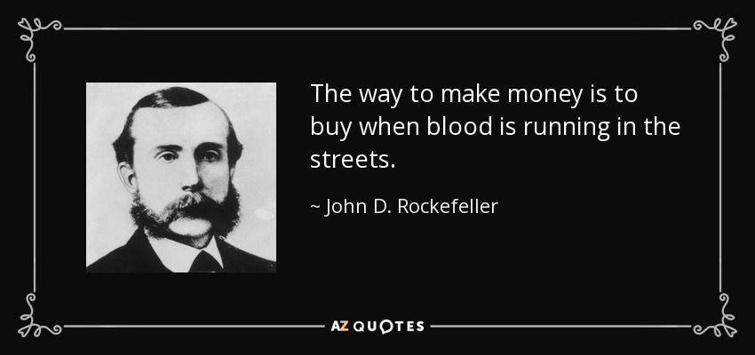 The way to make money is to buy when blood is running in the streets. - John D. Rockefeller