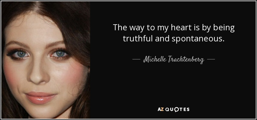 The way to my heart is by being truthful and spontaneous. - Michelle Trachtenberg