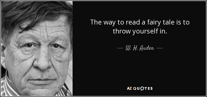 The way to read a fairy tale is to throw yourself in. - W. H. Auden