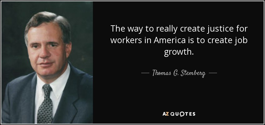 The way to really create justice for workers in America is to create job growth. - Thomas G. Stemberg