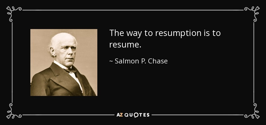 The way to resumption is to resume. - Salmon P. Chase