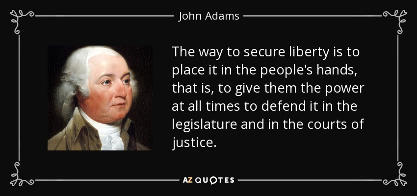 The way to secure liberty is to place it in the people's hands, that is, to give them the power at all times to defend it in the legislature and in the courts of justice. - John Adams