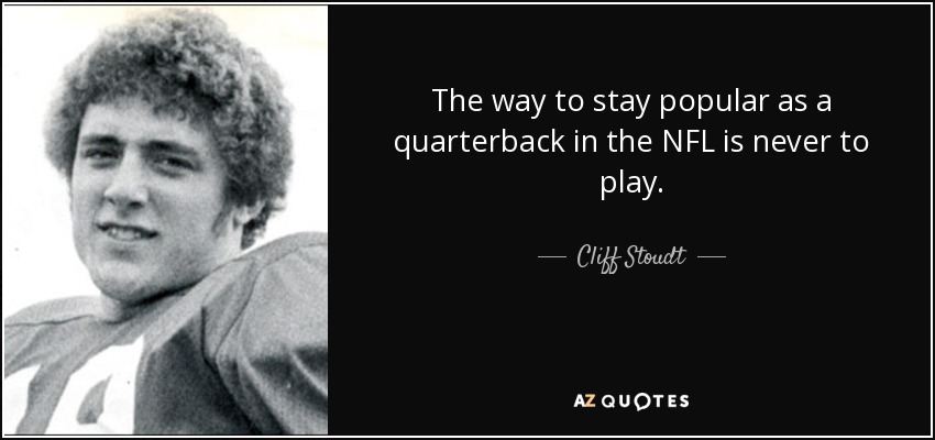 The way to stay popular as a quarterback in the NFL is never to play. - Cliff Stoudt