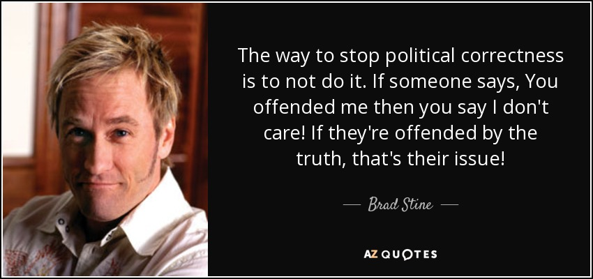 The way to stop political correctness is to not do it. If someone says, You offended me then you say I don't care! If they're offended by the truth, that's their issue! - Brad Stine