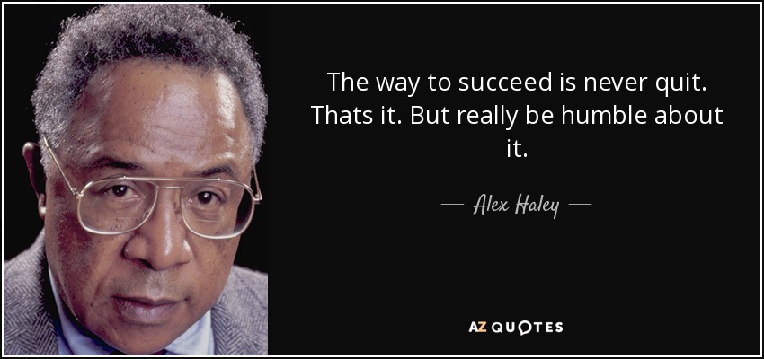The way to succeed is never quit. Thats it. But really be humble about it. - Alex Haley