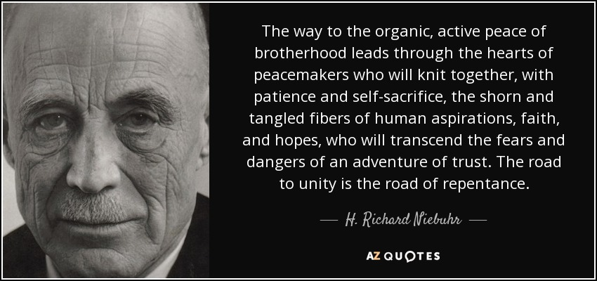 The way to the organic, active peace of brotherhood leads through the hearts of peacemakers who will knit together, with patience and self-sacrifice, the shorn and tangled fibers of human aspirations, faith, and hopes, who will transcend the fears and dangers of an adventure of trust. The road to unity is the road of repentance. - H. Richard Niebuhr
