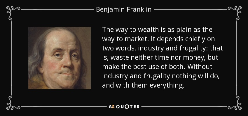 The way to wealth is as plain as the way to market. It depends chiefly on two words, industry and frugality: that is, waste neither time nor money, but make the best use of both. Without industry and frugality nothing will do, and with them everything. - Benjamin Franklin