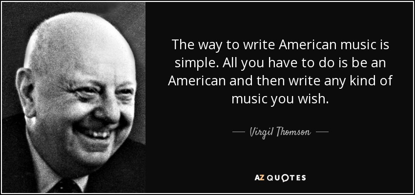 The way to write American music is simple. All you have to do is be an American and then write any kind of music you wish. - Virgil Thomson