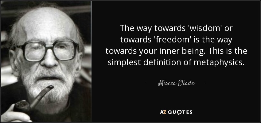 The way towards 'wisdom' or towards 'freedom' is the way towards your inner being. This is the simplest definition of metaphysics. - Mircea Eliade