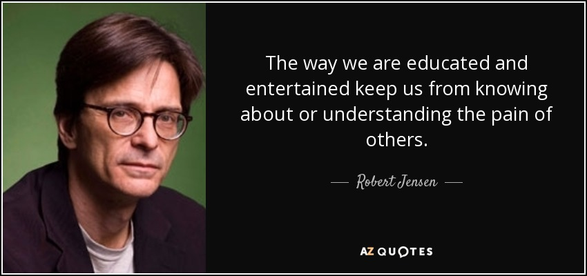 The way we are educated and entertained keep us from knowing about or understanding the pain of others. - Robert Jensen