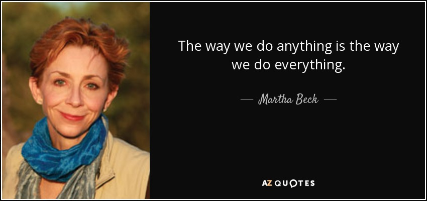 The way we do anything is the way we do everything. - Martha Beck