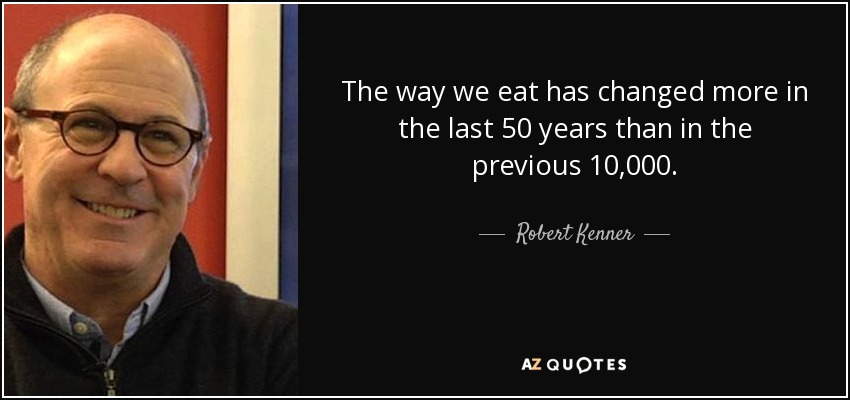 The way we eat has changed more in the last 50 years than in the previous 10,000. - Robert Kenner