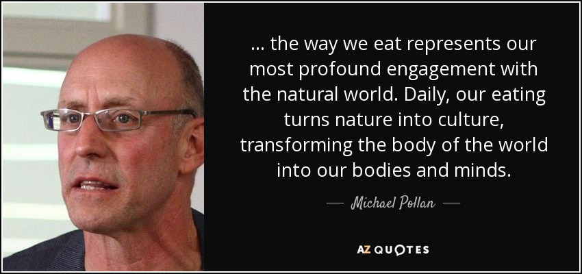 ... the way we eat represents our most profound engagement with the natural world. Daily, our eating turns nature into culture, transforming the body of the world into our bodies and minds. - Michael Pollan