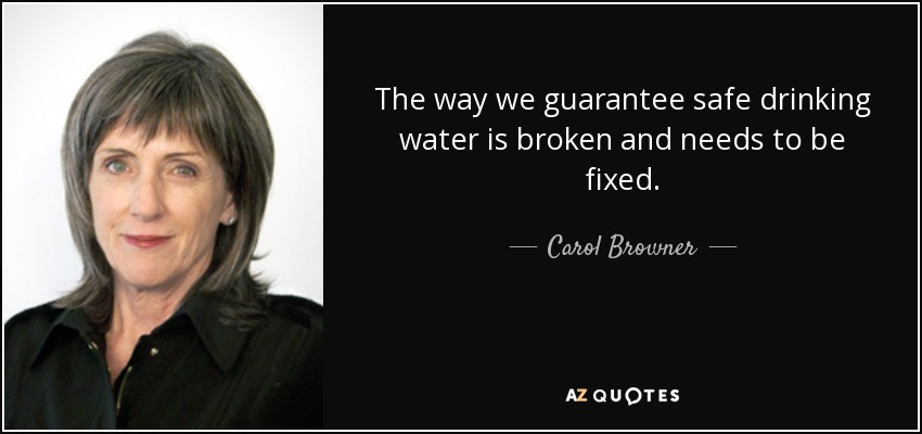 The way we guarantee safe drinking water is broken and needs to be fixed. - Carol Browner