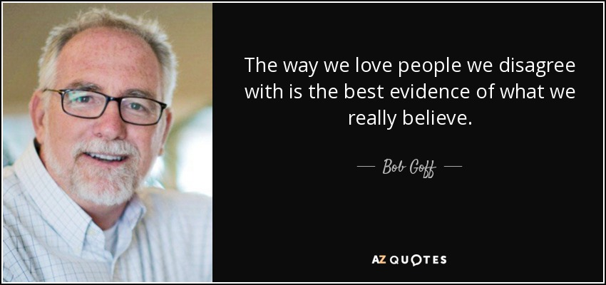The way we love people we disagree with is the best evidence of what we really believe. - Bob Goff