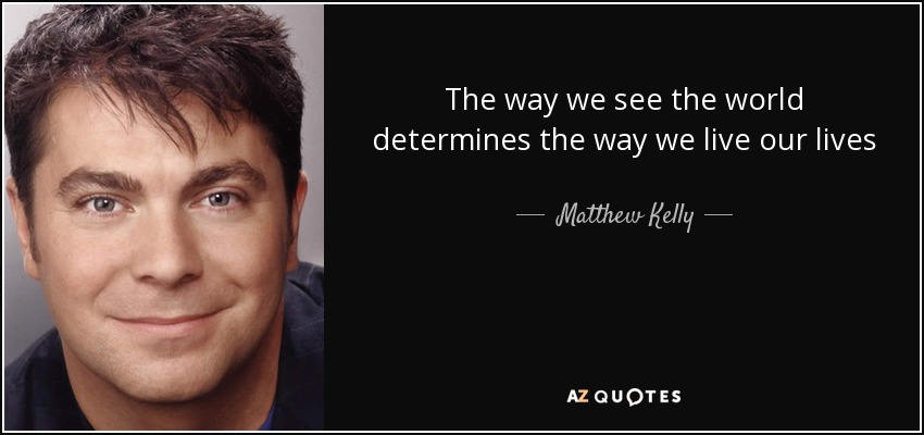 The way we see the world determines the way we live our lives - Matthew Kelly