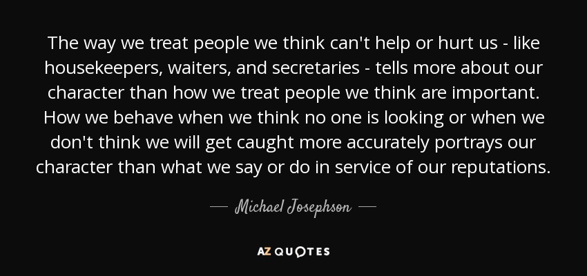 The way we treat people we think can't help or hurt us - like housekeepers, waiters, and secretaries - tells more about our character than how we treat people we think are important. How we behave when we think no one is looking or when we don't think we will get caught more accurately portrays our character than what we say or do in service of our reputations. - Michael Josephson