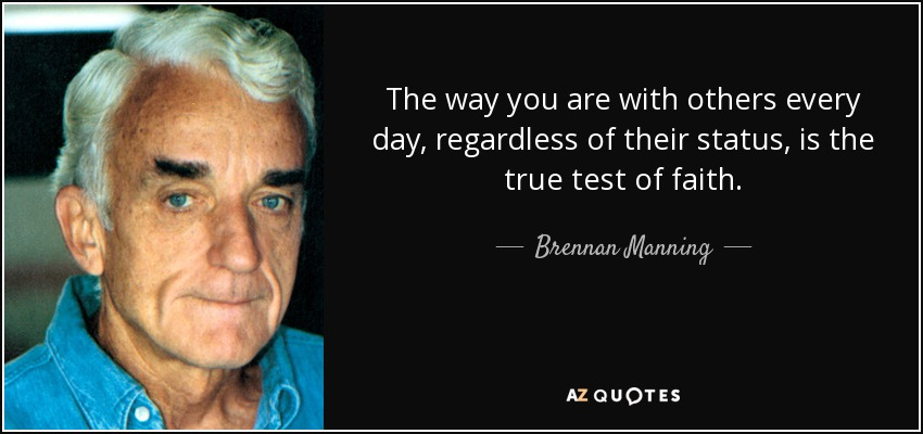 The way you are with others every day, regardless of their status, is the true test of faith. - Brennan Manning