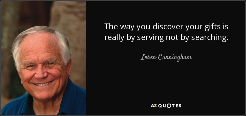 The way you discover your gifts is really by serving not by searching. - Loren Cunningham