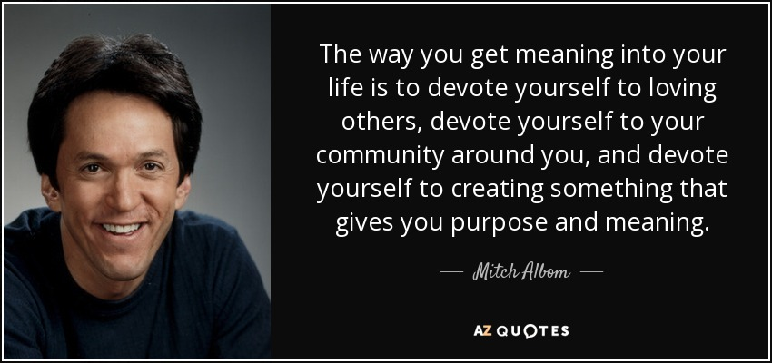 The way you get meaning into your life is to devote yourself to loving others, devote yourself to your community around you, and devote yourself to creating something that gives you purpose and meaning. - Mitch Albom