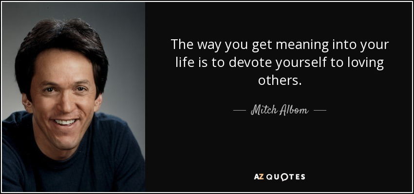 The way you get meaning into your life is to devote yourself to loving others. - Mitch Albom