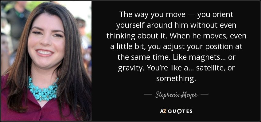 The way you move — you orient yourself around him without even thinking about it. When he moves, even a little bit, you adjust your position at the same time. Like magnets… or gravity. You're like a… satellite, or something. - Stephenie Meyer