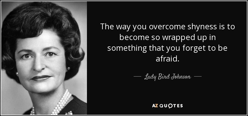 The way you overcome shyness is to become so wrapped up in something that you forget to be afraid. - Lady Bird Johnson